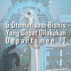 5 Otomatisasi Bisnis Yang Dapat Dilakukan Departemen IT