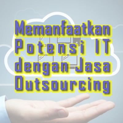 Memanfaatkan Potensi IT dengan Jasa Outsourcing